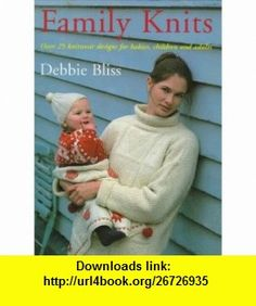 Family Knits Over 25 Versatile Designs for Babies Children and Adults (9781570761232) Debbie Bliss , ISBN-10: 157076123X  , ISBN-13: 978-1570761232 ,  , tutorials , pdf , ebook , torrent , downloads , rapidshare , filesonic , hotfile , megaupload , fileserve