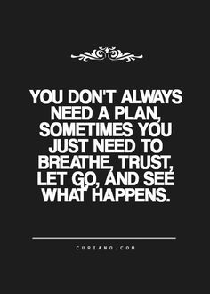 You don't always need a plan, sometimes you just need to breathe, trust, let go and see what happens.