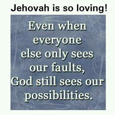 Jehovah is so loving. Even when everyone else only sees our faults, God sees our possibilities.