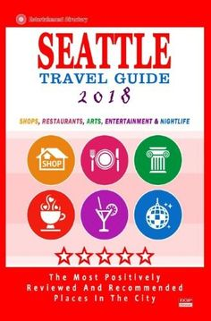 Seattle Travel Guide 2018:Shops, Restaurants, Arts, Entertainment and Nightlife in Seattle, Washington (City Travel Guide 2018)