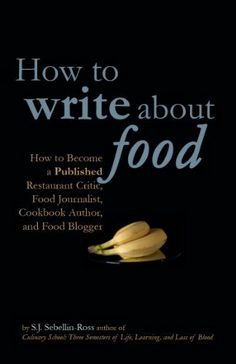 How to Write about Food: How to Become a Published Restaurant Critic, Food Journalist, Cookbook Author, and Food Blogger by S.J. Sebellin-Ross. $9.94. 111 pages. Author: S.J. Sebellin-Ross