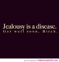 ;) I know Im amazing and pretty and well... Perfect. So I don't blame you for being jealous.