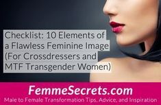 Checklist: 10 Elements of a Flawless Feminine Image (For Crossdressers and MTF Transgender Women) http://feminizationsecrets.com/flawless-feminine-image-checklist/