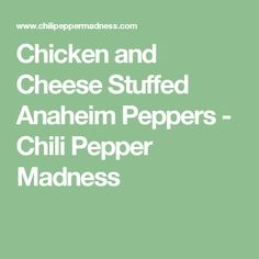 Chicken and Cheese Stuffed Anaheim Peppers - Chili Pepper Madness