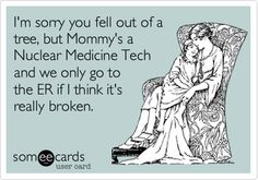 I'm sorry you fell out of a tree, but Mommy's a Nuclear Medicine Tech and we only go to the ER if I think it's really broken.