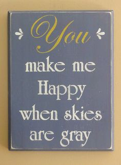 You Make Me Happy When Skies are Gray wooden wall sign by erinjt, $22.00 - PERFECT for the bedroom :)