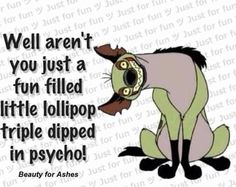 Well aren't you just a fun filled little lollipop triple dipped in psycho.