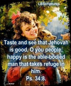 """""""Taste and see that Jehovah is good, o you people; happy is the able-bodied man that takes refuge in him."""" - Psalm 34:8"""