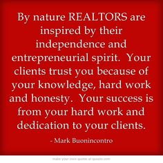 By nature REALTORS are inspired by their independence and entrepreneurial spirit. Your clients trust you because of your knowledge, hard work and honesty. Your success is from your hard work and dedication to your clients.