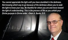 You cannot appreciate the light until you have stumbled in the darkness. Not knowing which way to go because of the darkness allows you to seek the light to know your way. Be thankful for where you are and move toward the light of understanding. This is the process of life as you unfold your  Divine purpose in Divine order. ~Dean A. Banks, D.D. Hit Home, Knowing You, Appreciation, Thankful, Sayings, Words, Banks, Dean, Darkness