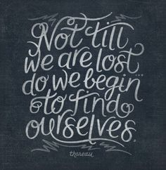 Not till we are lsot do we begin to find ourselves