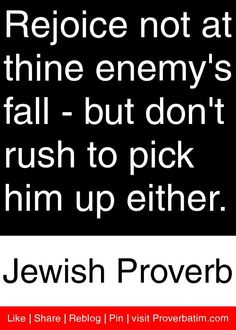 Rejoice not at thine enemy's fall - but don't rush to pick him up either. - Jewish Proverb #proverbs #quotes