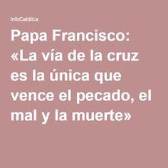 Papa Francisco: «La vía de la cruz es la única que vence el pecado, el mal y la muerte»