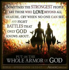 Sometimes the strongest people are those who love beyond all measure, cry when no one can see, and fight battles that only God knows about. Put on the whole armor of God.