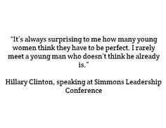 """""""It's always surprising to me how many young women think they have to be perfect. I rarely meet a young man who doesn't think he already is."""" - Hillary Clinton, speaking at Simmons Leadership Conference #quotes"""