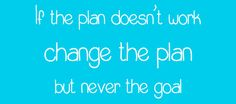 """""""If the plan doesn't work change the plan, but never the goal."""""""