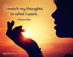 I match my thoughts to what I want ~ Wayne Dyer