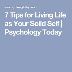 7 Tips for Living Life as Your Solid Self | Psychology Today