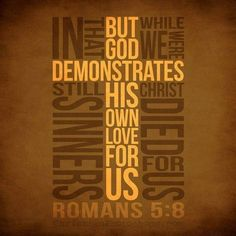 Romans 5:8 but God shows his love for us in that while we were still sinners, Christ died for us.
