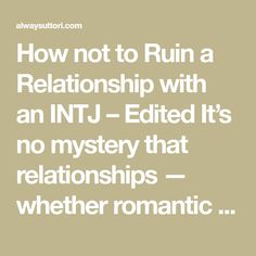 How not to Ruin a Relationship with an INTJ – Edited It's no mystery that relationships — whether romantic or platonic — can be difficult to navigate and maintain. When your partner or friend is an INTJ, a cognition-style known for a guarded and private nature, it can be difficult, especially early on in the … … Continue reading →