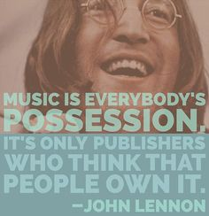 Music is everybody's possession. It's only publishers who think that people own it. - John Lennon