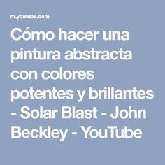Cómo hacer una pintura abstracta con colores potentes y brillantes - Solar Blast - John Beckley - YouTube