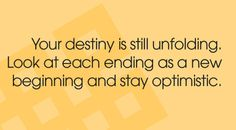Your destiny is still unfolding, Look at each ending as a new beginning and stay optimistic..