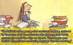 """""""So Matilda's strong young mind continued to grow, nurtured by the voices of all those authors who had sent their books out the world like ships on the sea. These books gave Matilda a hopeful and comforting message: You are not alone."""" - Roald Dahl 