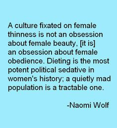 """A culture fixated on female thinness is not an obsession about female beauty, [it is] an obsession about female obedience. Dieting is the most potent political sedative in women's history; a quietly mad population is a tractable one."" - Naomi Wolf"