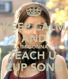 Keep Calm and I'm Gonna Teach You the Cup Song! Love it!!!!!