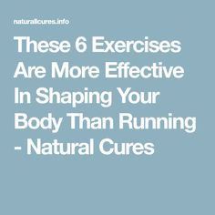 These 6 Exercises Are More Effective In Shaping Your Body Than Running - Natural Cures