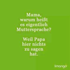 Mama, warum heißt es eigentlich Muttersprache? Weil Papa hier nichts zu sagen hat.