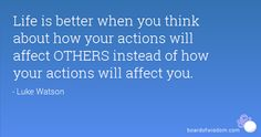 """""""Life is better when you think about how your actions will affect others instead of how your actions will affect you."""""""