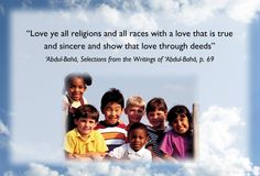 The Bahai Faith believes: * All humanity is one family. * Women and men are equal. * All prejudice—racial, religious, national, or economic—is destructive and must be overcome * We must investigate truth for ourselves, without preconceptions. * Science and religion must be in harmony. * Our economic problems are linked to spiritual problems. * The family and its unity are very important. * There is one God. * All major religions come from God. * World peace is the crying need of our time