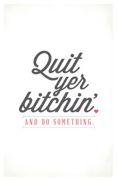 Quit Yer Bitchin' and Do Something Poster. $25.00, via Etsy.