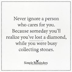Never ignore a person who cares for you Never ignore a person who cares for you. Because someday you'll realize you've lost a diamond, while you were busy collecting stones. — Unknown Author