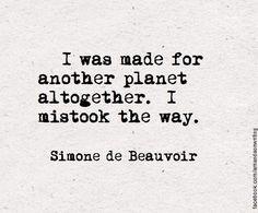 """""""J'étais faite pour une autre planète, je me suis trompée de destination."""" Simone de Beauvoir"""
