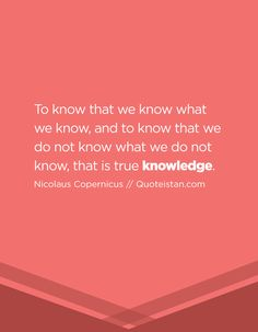 To know that we know what we know, and to know that we do not know what we do not know, that is true knowledge. Words Quotes, Life Quotes, Nicolaus Copernicus, Knowledge Quotes, Powerful Words, Quote Of The Day, Inspirational Quotes, Thoughts, Motivation