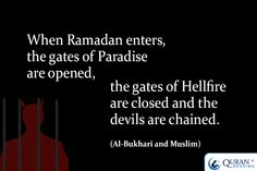 When Ramadan enters, the gates of Paradise are opened, the gates of Hellfire are closed and the devils are chained. (Al-Bukhari and Muslim)
