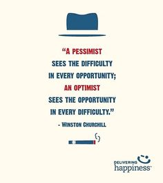 """""""A pessimist sees the difficulty in every opportunity; an Optimist sees the opportunity in every difficulty. """" ~ Winston Churchill"""