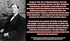 """""""In March, 1915, the J.P. Morgan interests, the steel, shipbuilding, and powder interest, and their subsidiary organizations, got together 12 men high up in the newspaper world and employed them to select the most influential newspapers in the United States and sufficient number of them to control generally the policy of the daily press....They found it was only necessary to purchase the control of 25 of the greatest papers."""