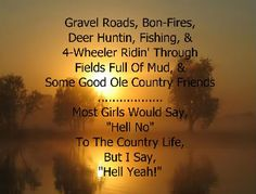 """""""Gravel Roads, Bon-Fires, Deer Huntin, Fishing, & 4-Wheeler Ridin' Through Fields Full Of Mud, & Some Good Ole Country Friends........Most Girls Would Say """"Hell No"""" To The Country Life, But I Say Hell Yeah!"""""""