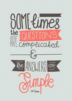 Sometimes the questions are complicated and the answers are simple. -Dr Seuss