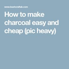 How to make charcoal easy and cheap (pic heavy)