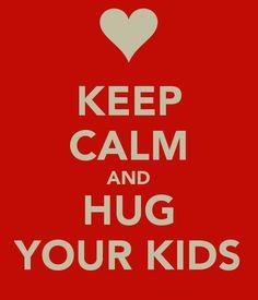 KEEP CALM AND HUG YOUR KIDS