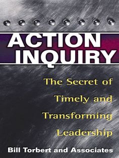 Action Inquiry: The Secret of Timely and Transforming Leadership: William R Torbert: 9781576752647: Amazon.com: Books