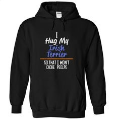 I hug my IRISH TERRIER so that I wont choke people T Shirt, Hoodie, Sweatshirts - printed t shirts #Tshirt #T-Shirts