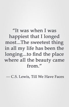 """""""It was when I was happiest that I longed most.The sweetest thing in all my life has been the longing.to find the place where all the beauty came from. Lewis, Till We Have Faces heart attack prevention life Quotable Quotes, Faith Quotes, Me Quotes, Great Quotes, Quotes To Live By, Inspirational Quotes, Motivational, Cool Words, Wise Words"""