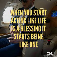 When you start acting like life is a blessing, it starts being like one