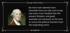No morn ever dawned more favorable than ours did; and no day was every more clouded than the present! Wisdom, and good examples are necessary at this time to rescue the political machine from the impending storm.